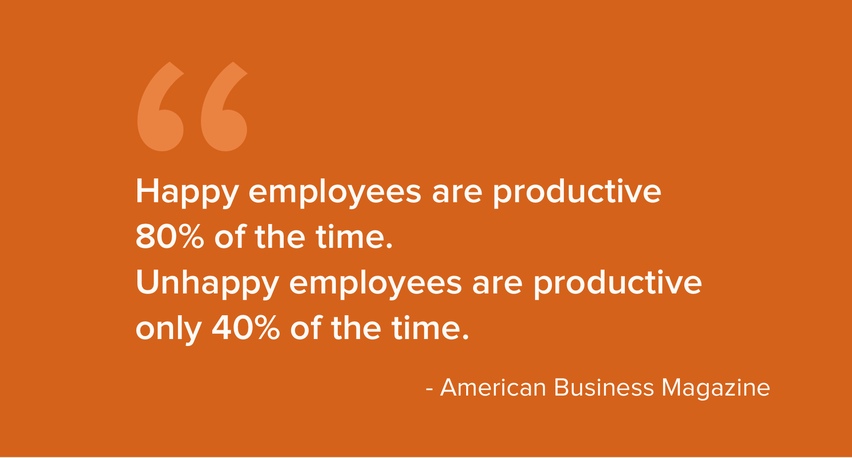 Happy employees are more productive in their work that their unhappy counterparts.