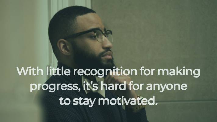 With little recognition for making progress, it's hard for anyone to stay motivated