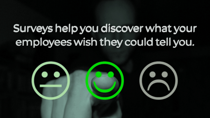 Surveys help you discover what your employees wish they could tell you.