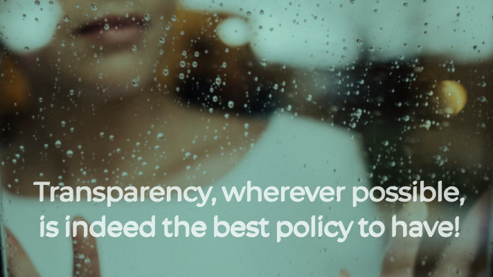 Transparency, wherever possible, is indeed the best policy to have!