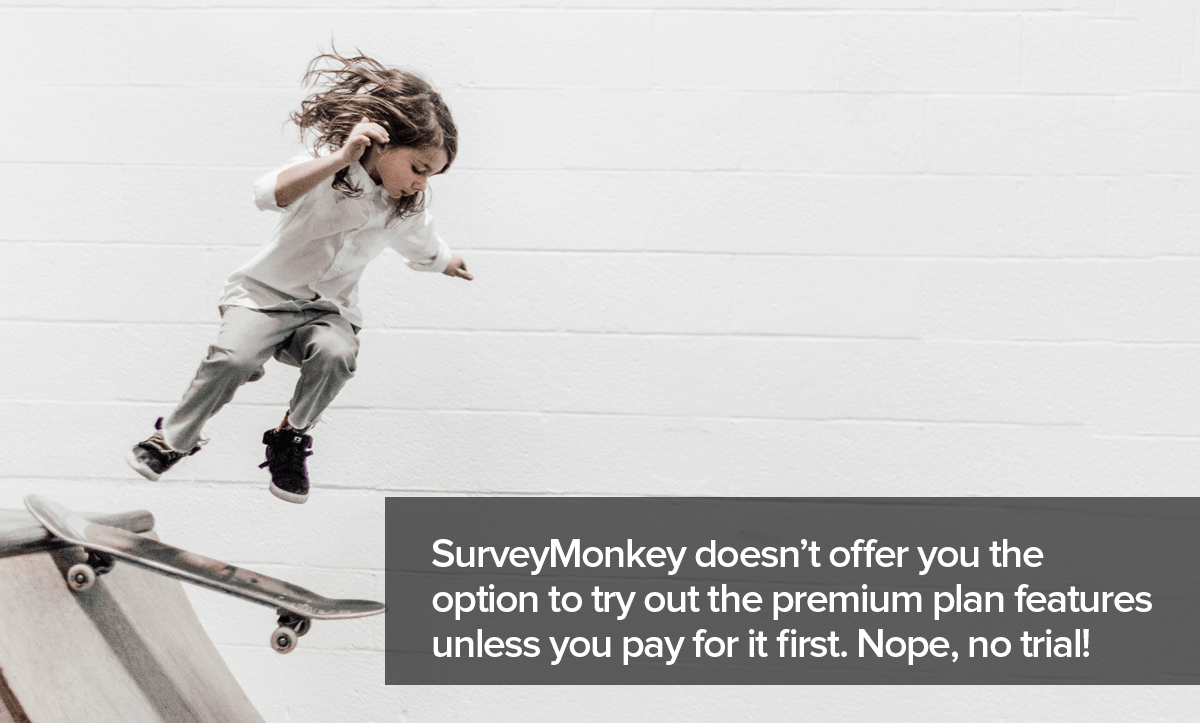 SurveyMonkey alternatives- SurveyMonkey doesn't offer you a free trial to try the advanced features
