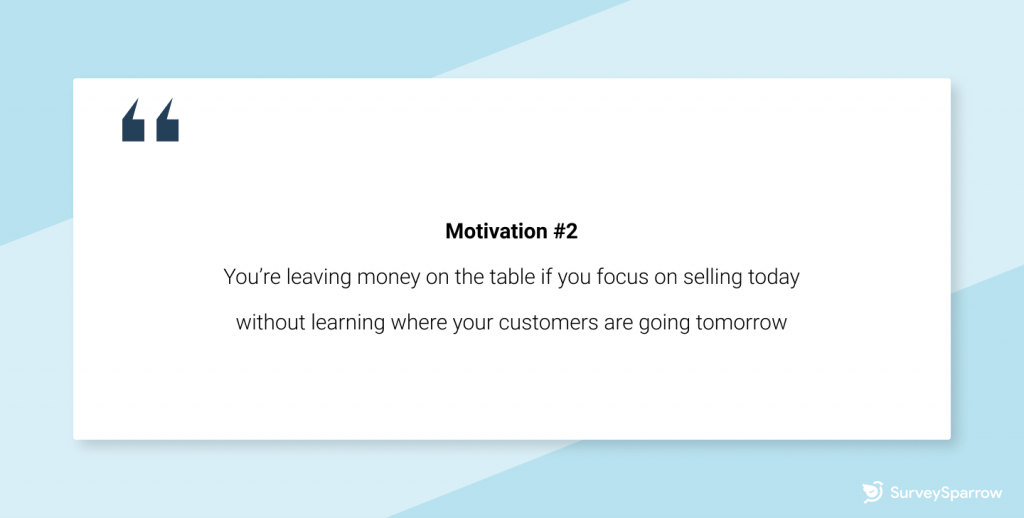 Customer retention tips - You're leaving money on the table if you focus on selling today without taking the time to learn where your customers are going tomorrow.