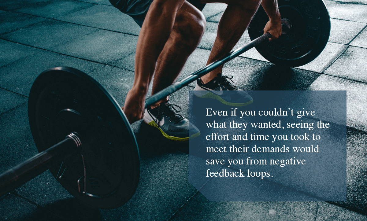 Negative Feedback Loop-Even if you couldn't give what they wanted, seeing the effort and time you took to meet their demands would save you from negative feedback loops.