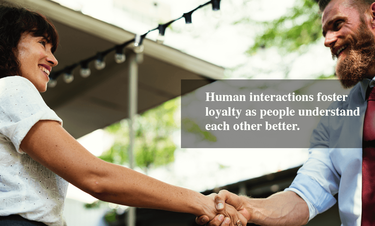 Ways to increase customer loyalty-Human interactions foster loyalty as people understand each other better.
