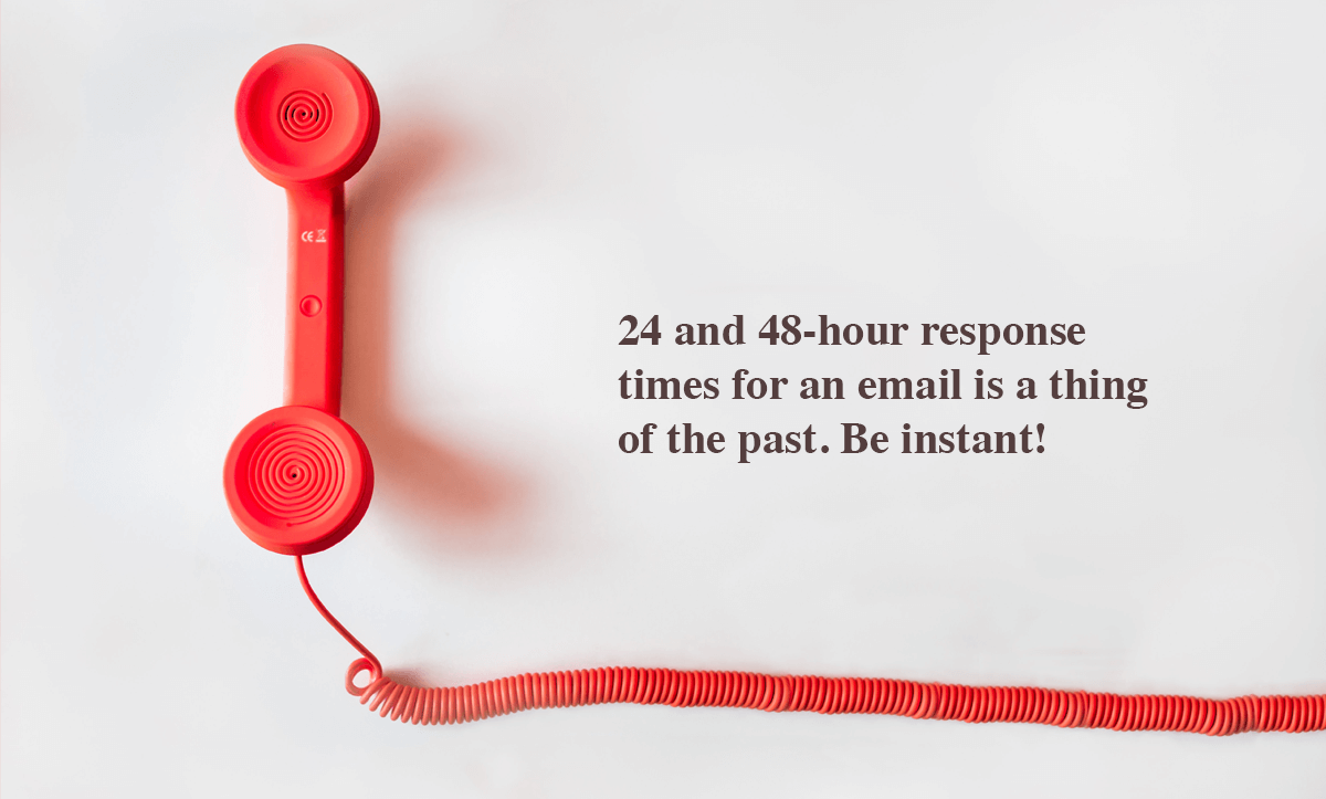 Ways to increase customer loyalty-24 and 48-hour response times for an email is a thing of the past. Be instant!