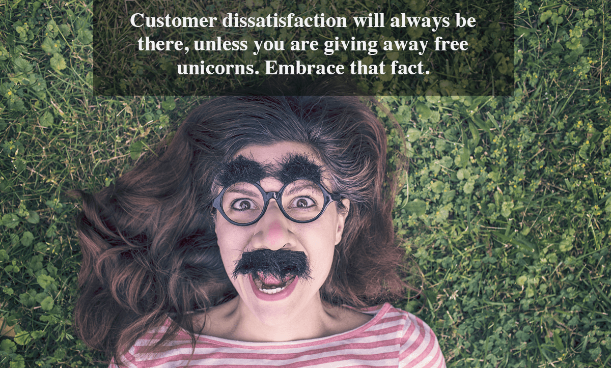 Client Satisfaction Surveys-Customer dissatisfaction will always be there, unless you are giving away free unicorns. Embrace that fact.