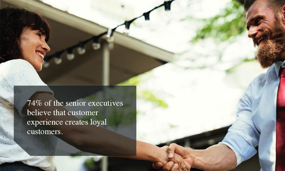 enhance customer experience-74% of the senior executives believe that customer experience creates loyal customers.