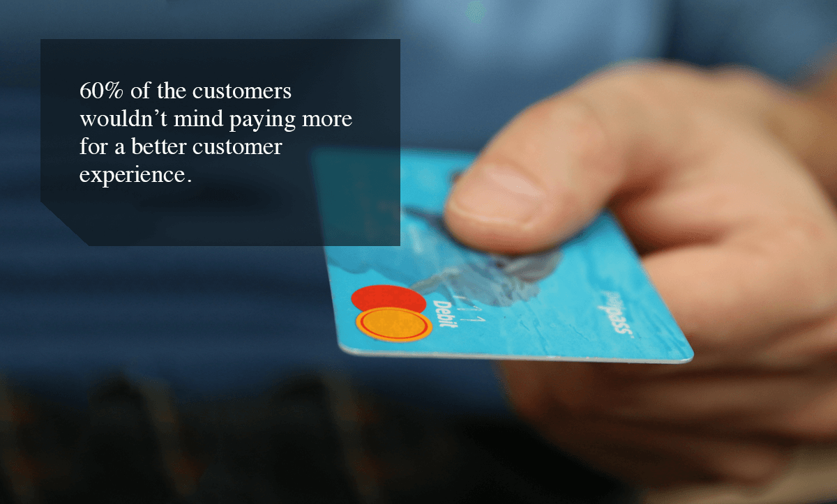 enhance customer experience-60% of the customers wouldn't mind paying more for a better customer experience.