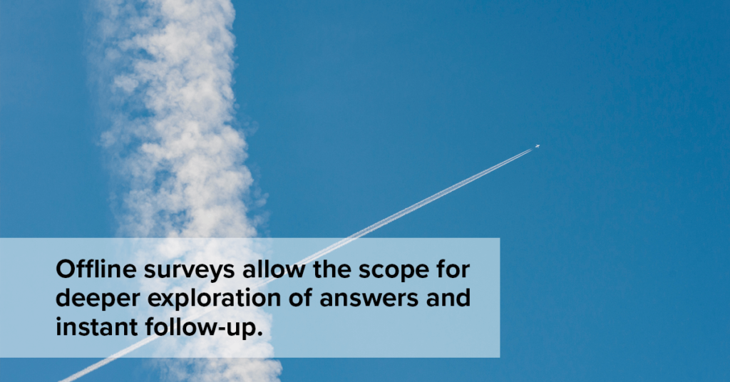 Offline surveys allows the scope for deeper exploration of answers and instant follow-up.