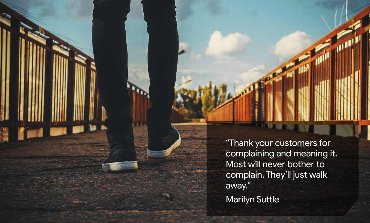 Thank your customers for complaining and meaning it. Most will never bother to complain. They'll just walk away.