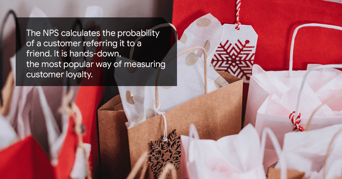 The NPS calculates the probability of a customer referring it to a friend. Its hands-down the most popular way of measuring customer loyalty.