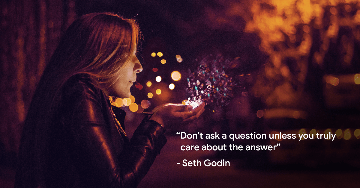 """Don't ask a question unless you truly care about the answer""- Seth Godin"