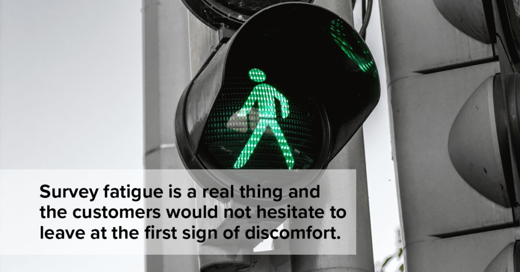 Survey fatigue is a real thing and the customers would not hesitate to leave at the first sign of discomfort.