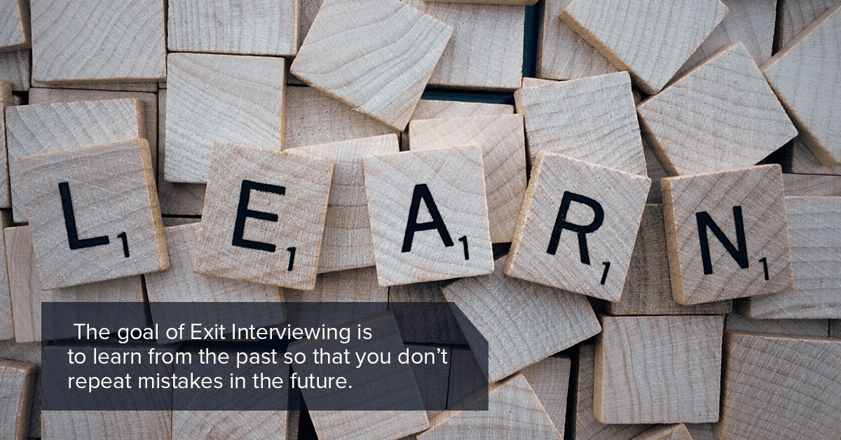 The goal of Exit Interviewing is to learn from the past so that you don't repeat mistakes in the future.