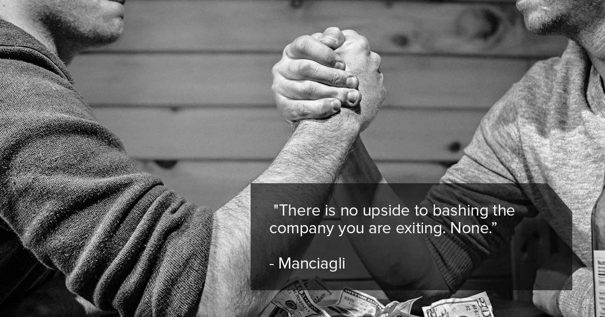 """There is no upside to bashing the company you are exiting. None.""- Manciagli"