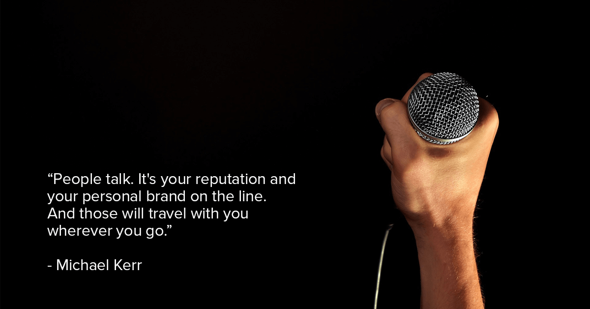 """People talk. It's your reputation and your personal brand on the line. And those will travel with you wherever you go.""- Michael Kerr"