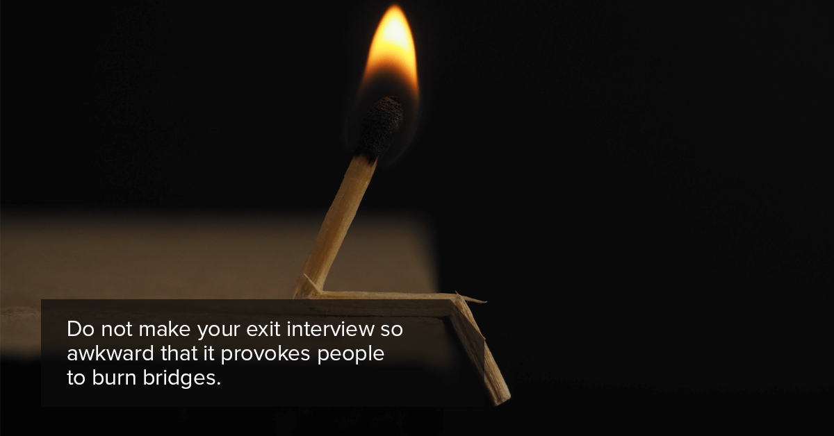 Do not make your exit interview so awkward that it provokes people to burn bridges.