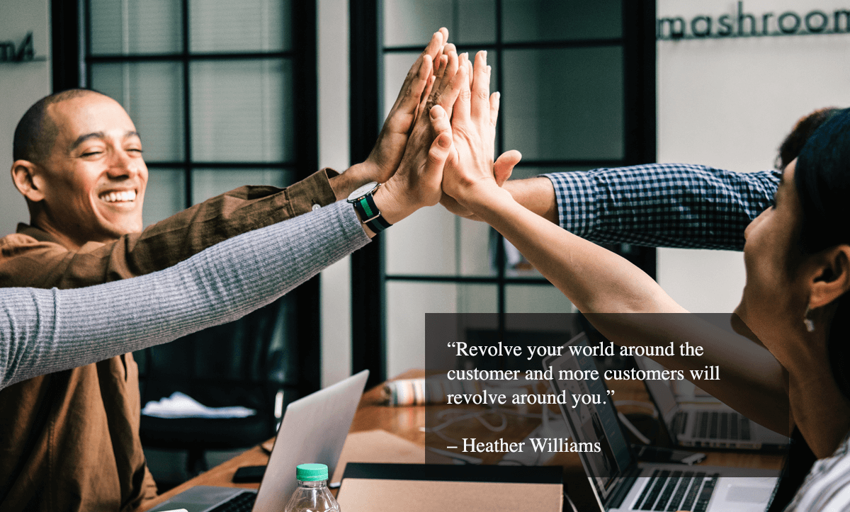 "customer retention tips-""Revolve your world around the customer and more customers will revolve around you."" – Heather Williams"