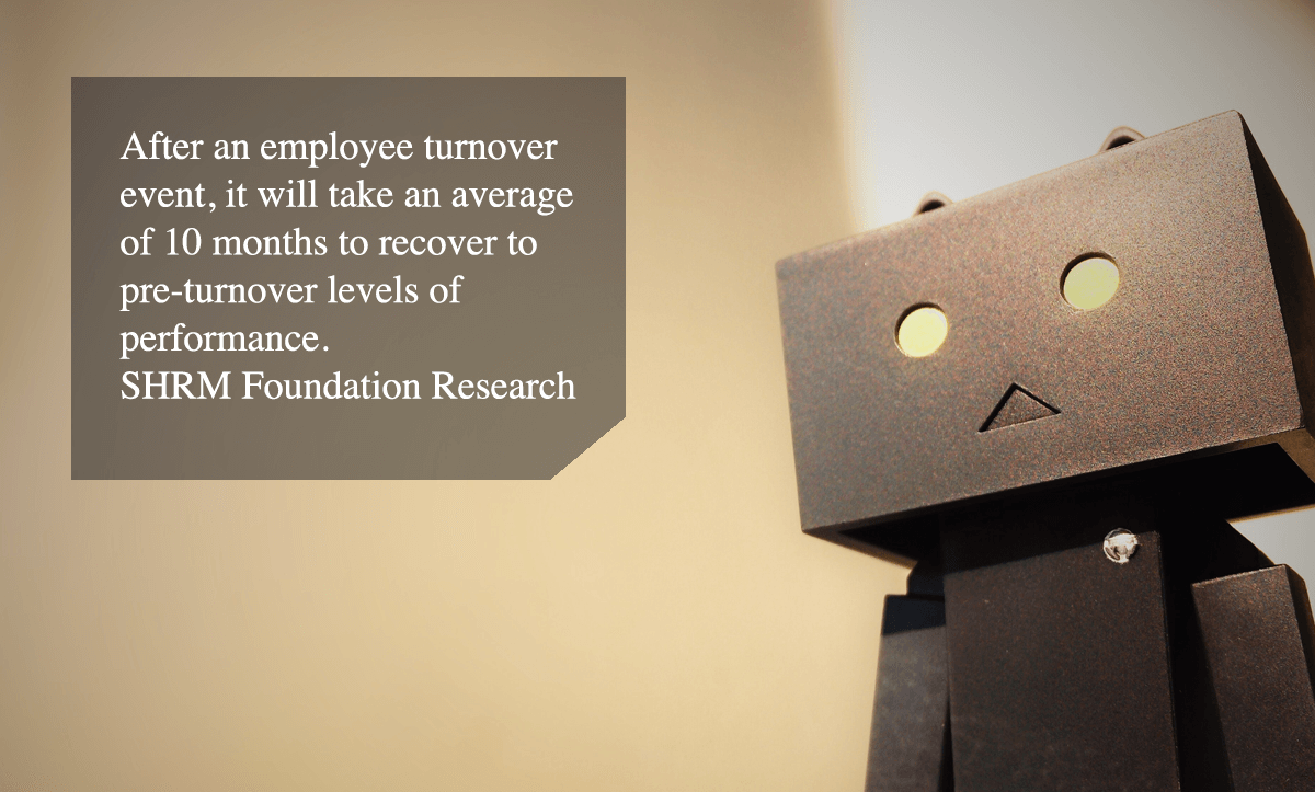 high employee turnover-After an employee turnover event, it will take an average of 10 months to recover to pre-turnover levels of performance. - SHRM Foundation Research