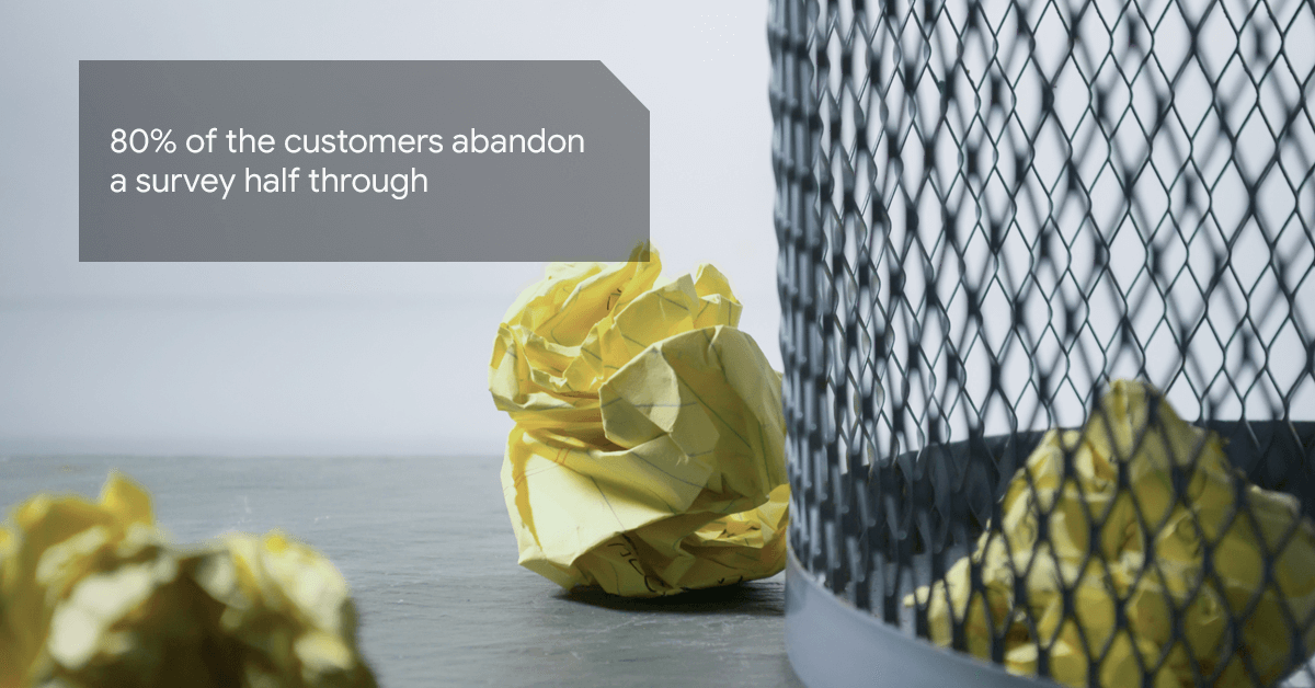 80% of the customers abandon a survey half through