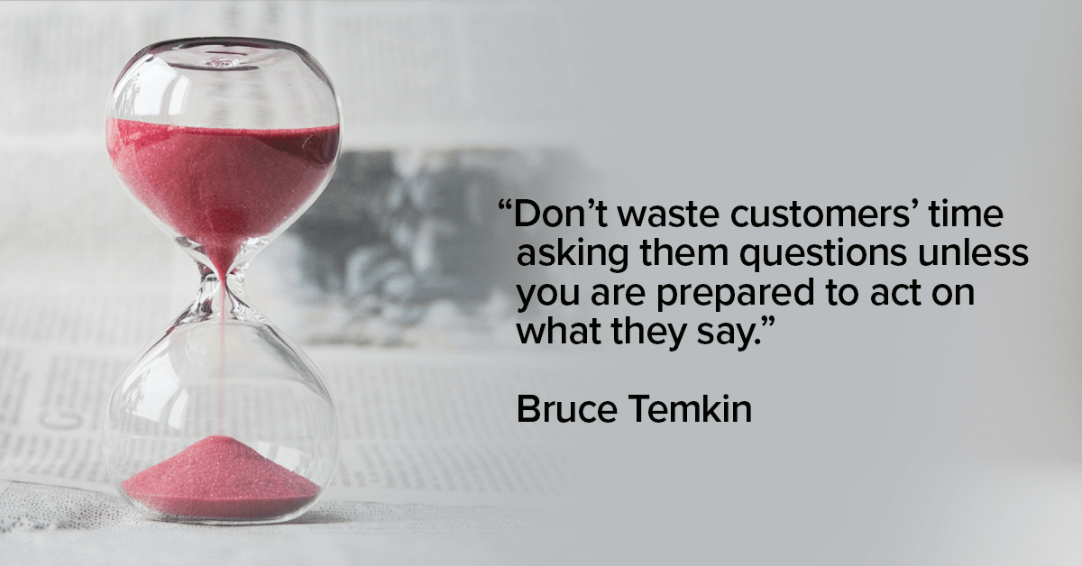 """Don't waste customers' time asking them questions unless you are prepared to act on what they say."""