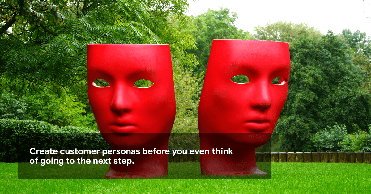 Create customer personas before you even think of going to the next step.