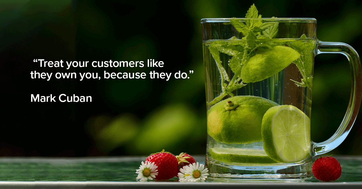 Treat your customers like they own you, because they do.