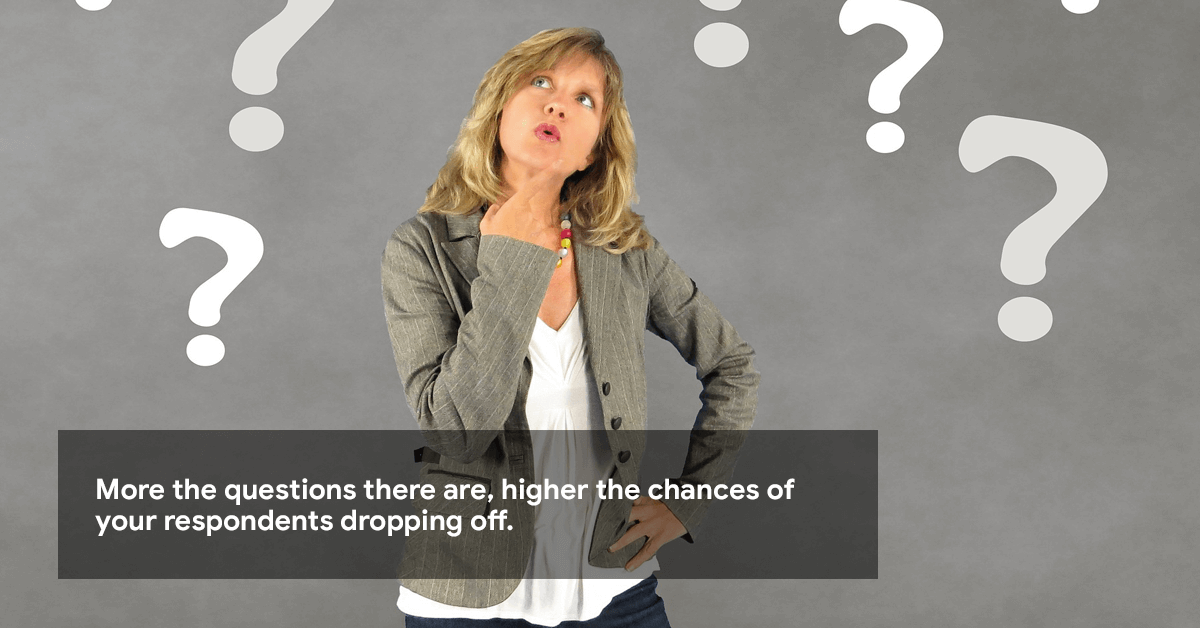 More the questions there are, higher the chances of your respondents dropping off.