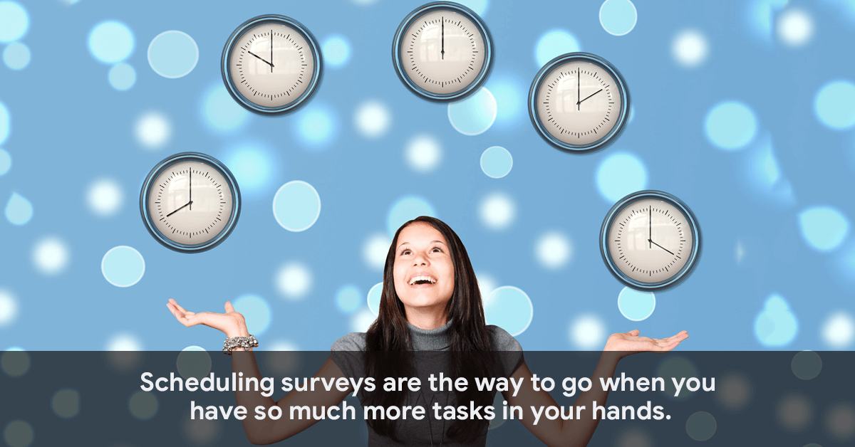 Scheduling surveys are the way to go when you have so much more tasks in your hands.