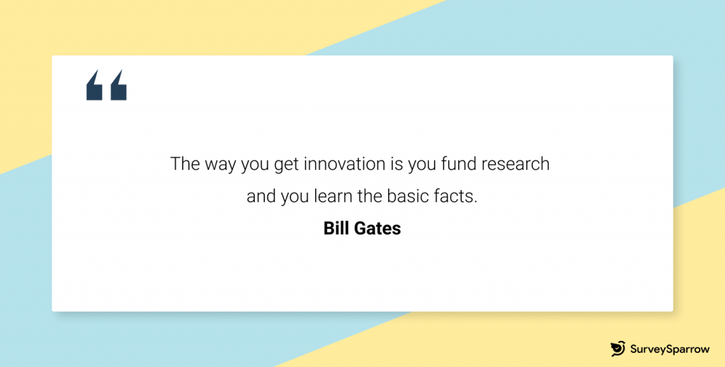 Bill Gates: The way you get innovation is you fund research and you learn the basic facts