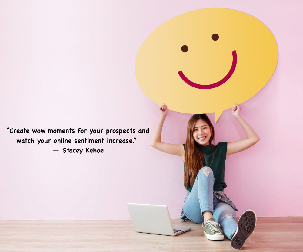 """""""Create wow moments for your prospects and watch you online sentiment increase."""""""