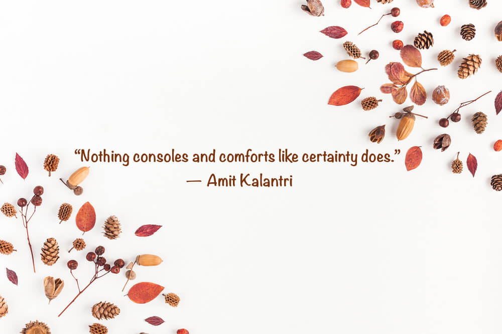 """Nothing consoles and comforts like certainty does."