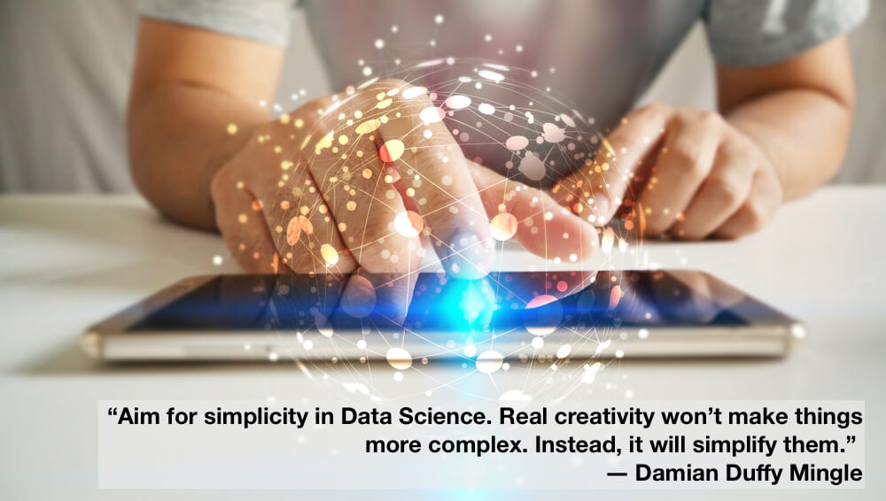"""Aim for simplicity in Data Science. Real creativity won't make things more complex. Instead, it will simplify them."""