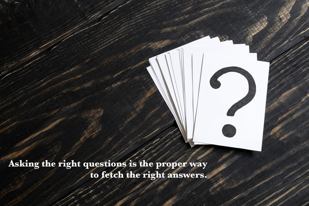 Asking the right questions is the proper way to fetch the right answers.