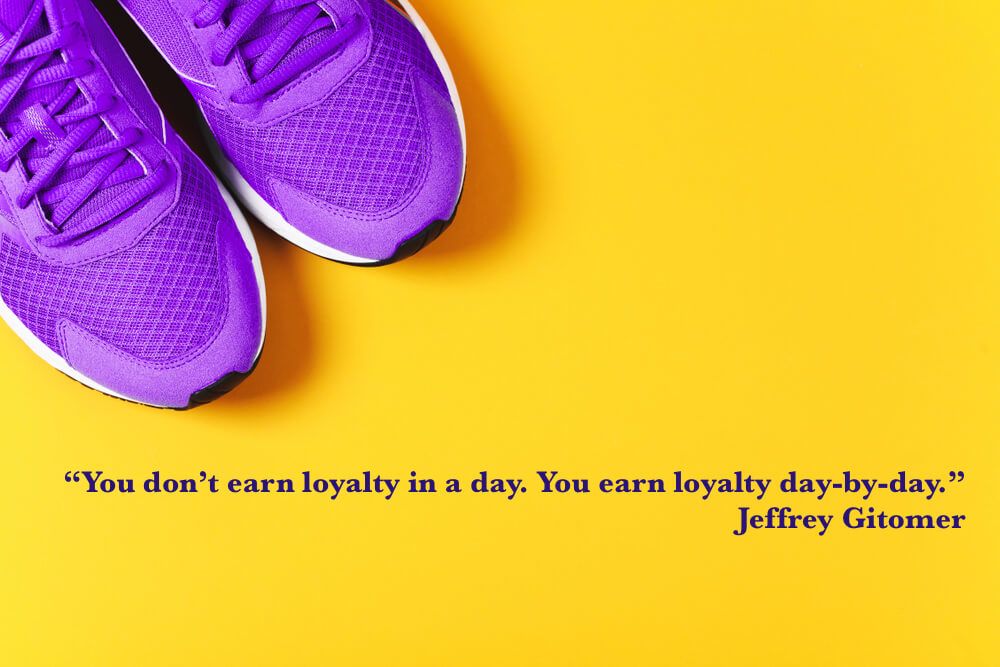 You don't earn loyalty in a day. You earn loyalty day-by-day.