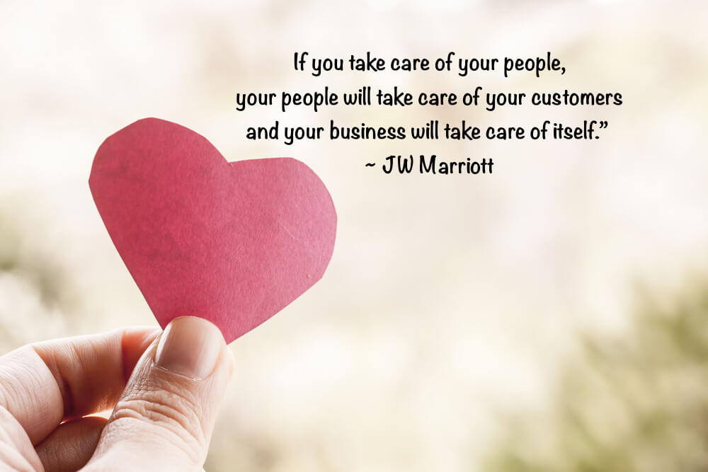 If you take care of your people, your people will take care of your customers and your business will take care of itself