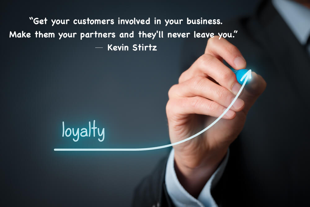 """Get your customers involved in your business. Make them your partners and they'll never leave you."""