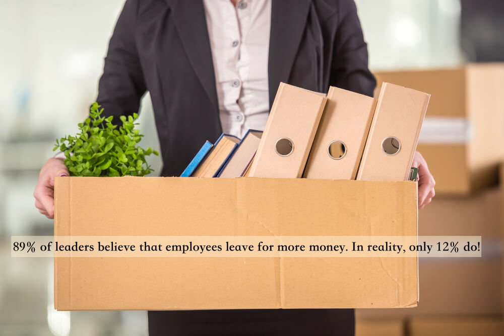 89% of leaders believe that employees leave for more money. In reality, only 12% do!