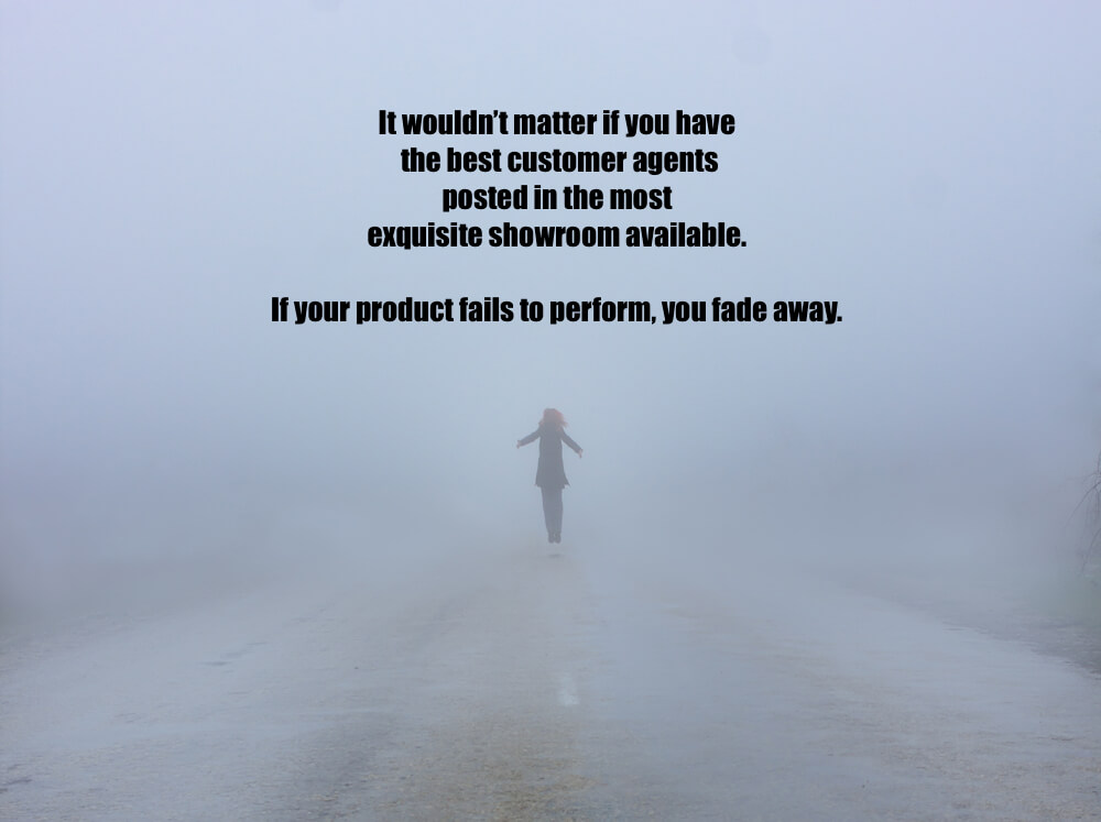 It wouldn't matter if you have the best customer agents posted in the most exquisite showroom available. If your product fails to perform, you fade away.