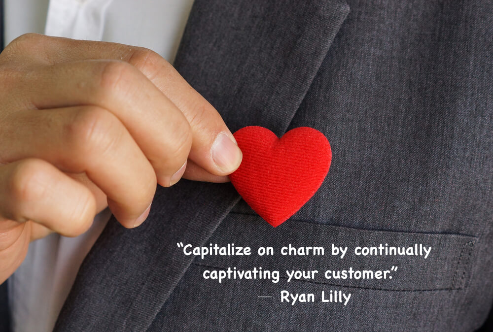 """Capitalize on charm by continually captivating your customer."""