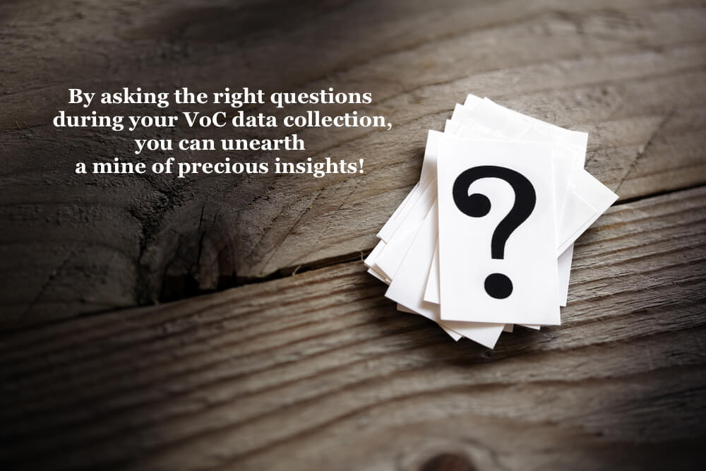 By asking the right questions during your VoC data collection, you can unearth a mine of precious insights.