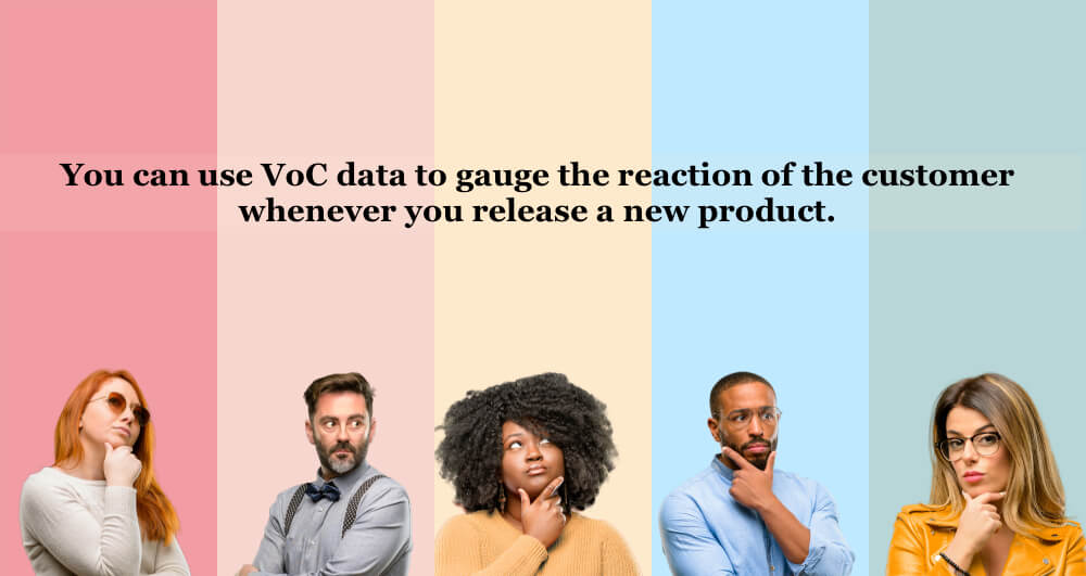 You can use VoC data to gauge the reaction of the customer whenever you release a new product.