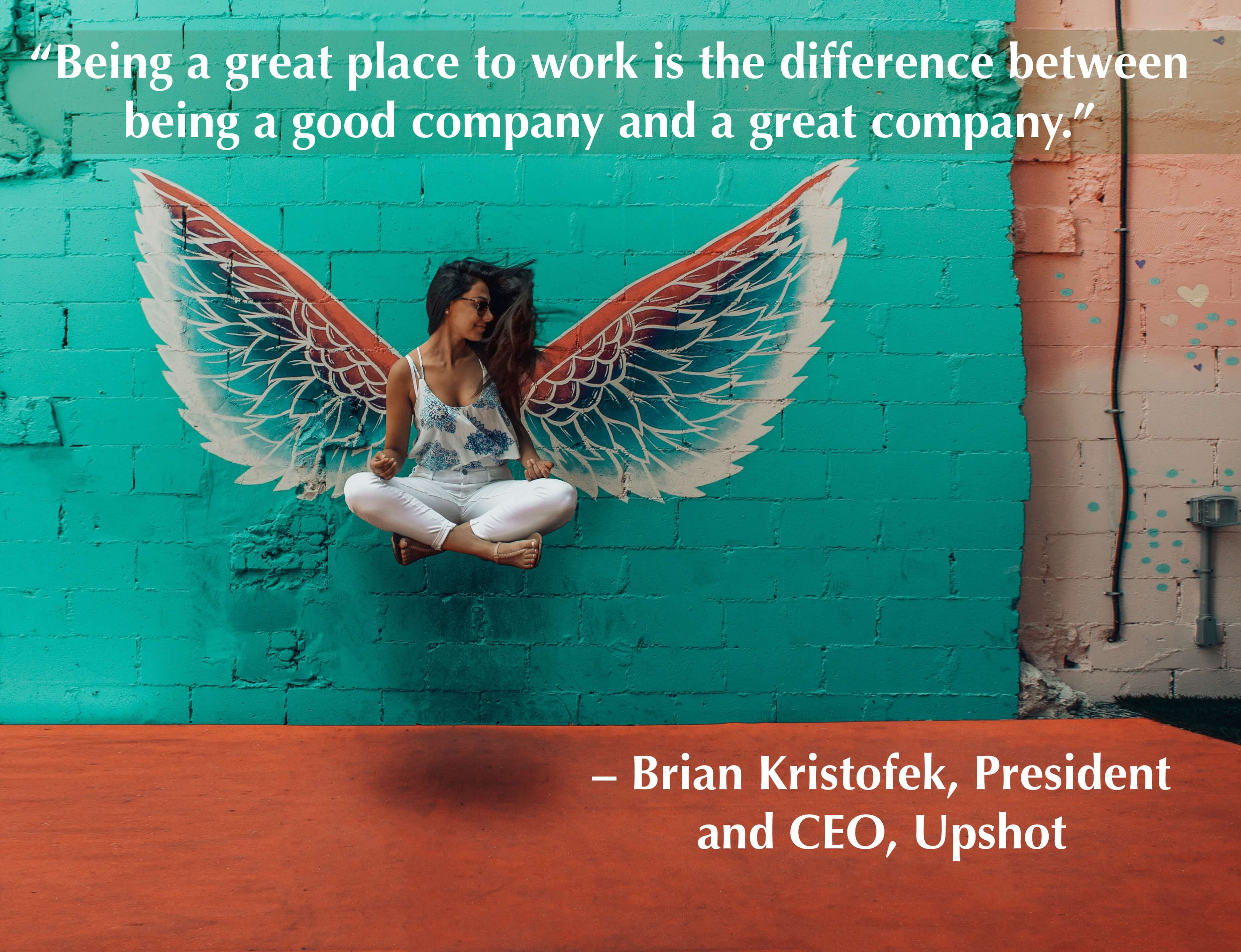 """Being a great place to work is the difference between being a good company and a great company."" – Brian Kristofek, President and CEO, Upshot"