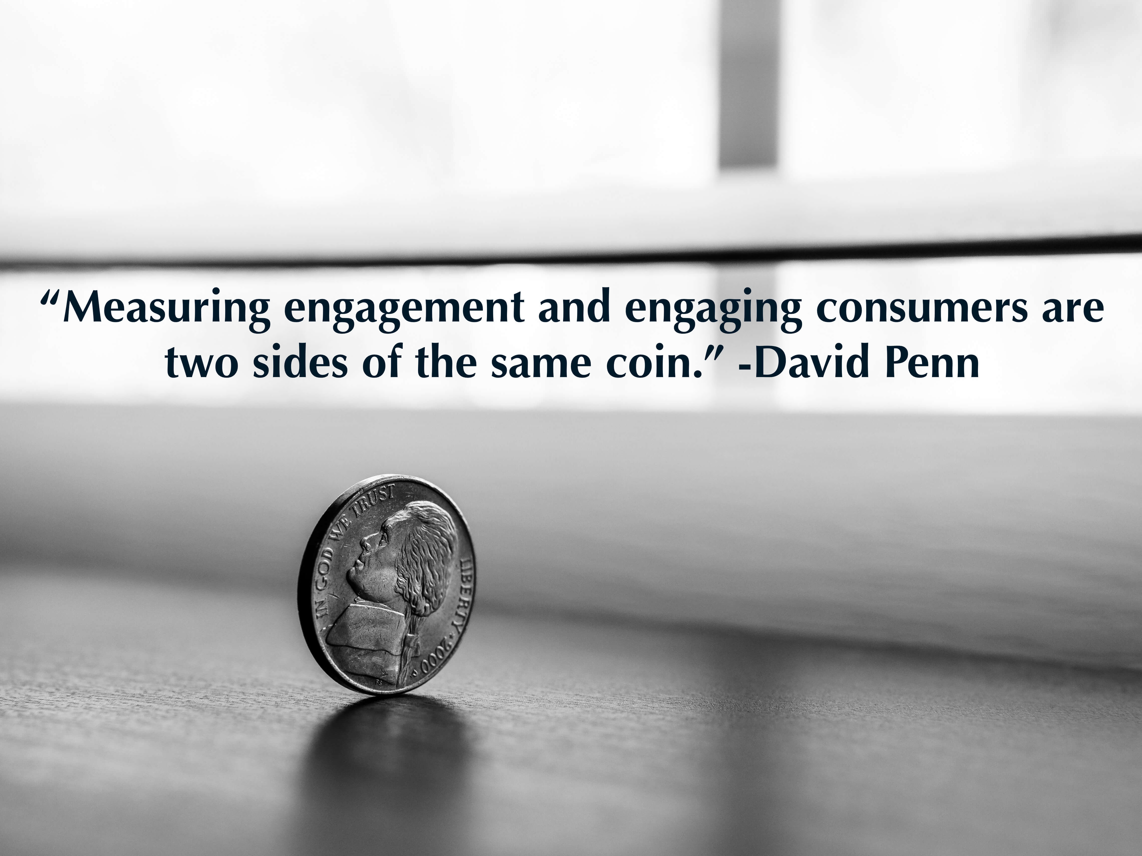 """Measuring engagement and engaging consumers are two sides of the same coin."" -David Penn"