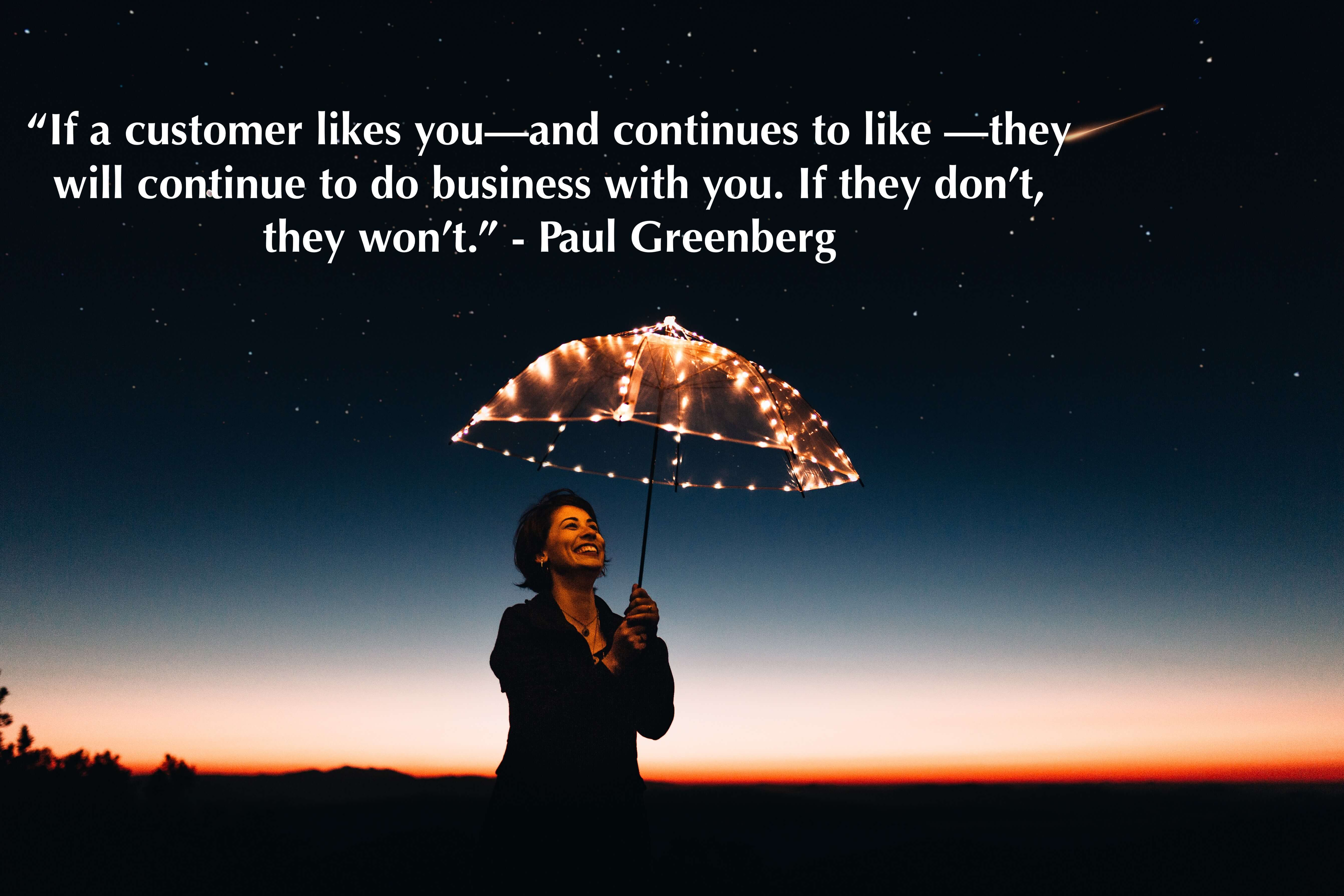 """If a customer likes you—and continues to like —they will continue to do business with you. If they don't, they won't."" - Paul Greenberg"