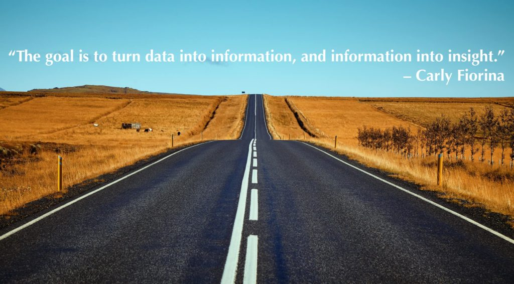 """""""The goal is to turn data into information, and information into insight."""" – Carly Fiorina"""