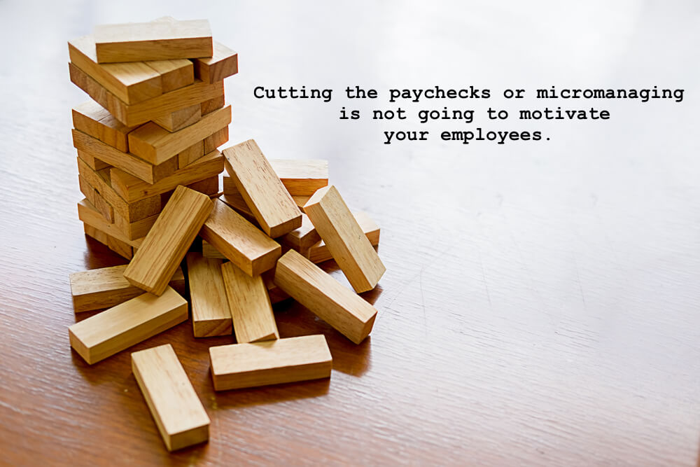 Cutting the paychecks or micromanaging is not going to motivate your employees.