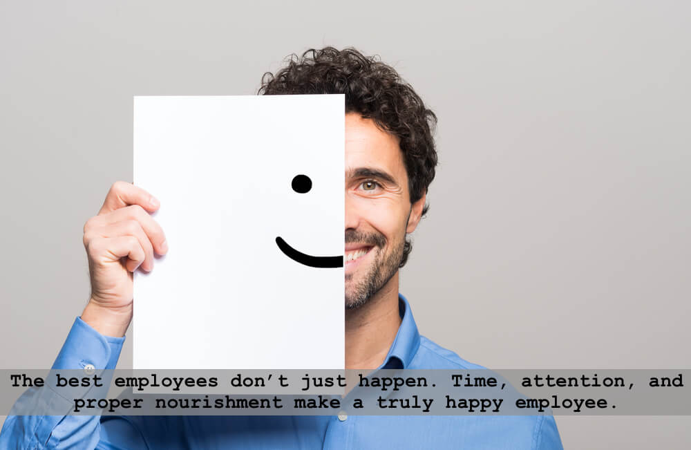 The best employees don't just happen. Time, attention, and proper nourishment make a truly happy employee.