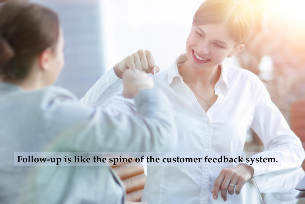 Follow-up is like the spine of the customer feedback system.