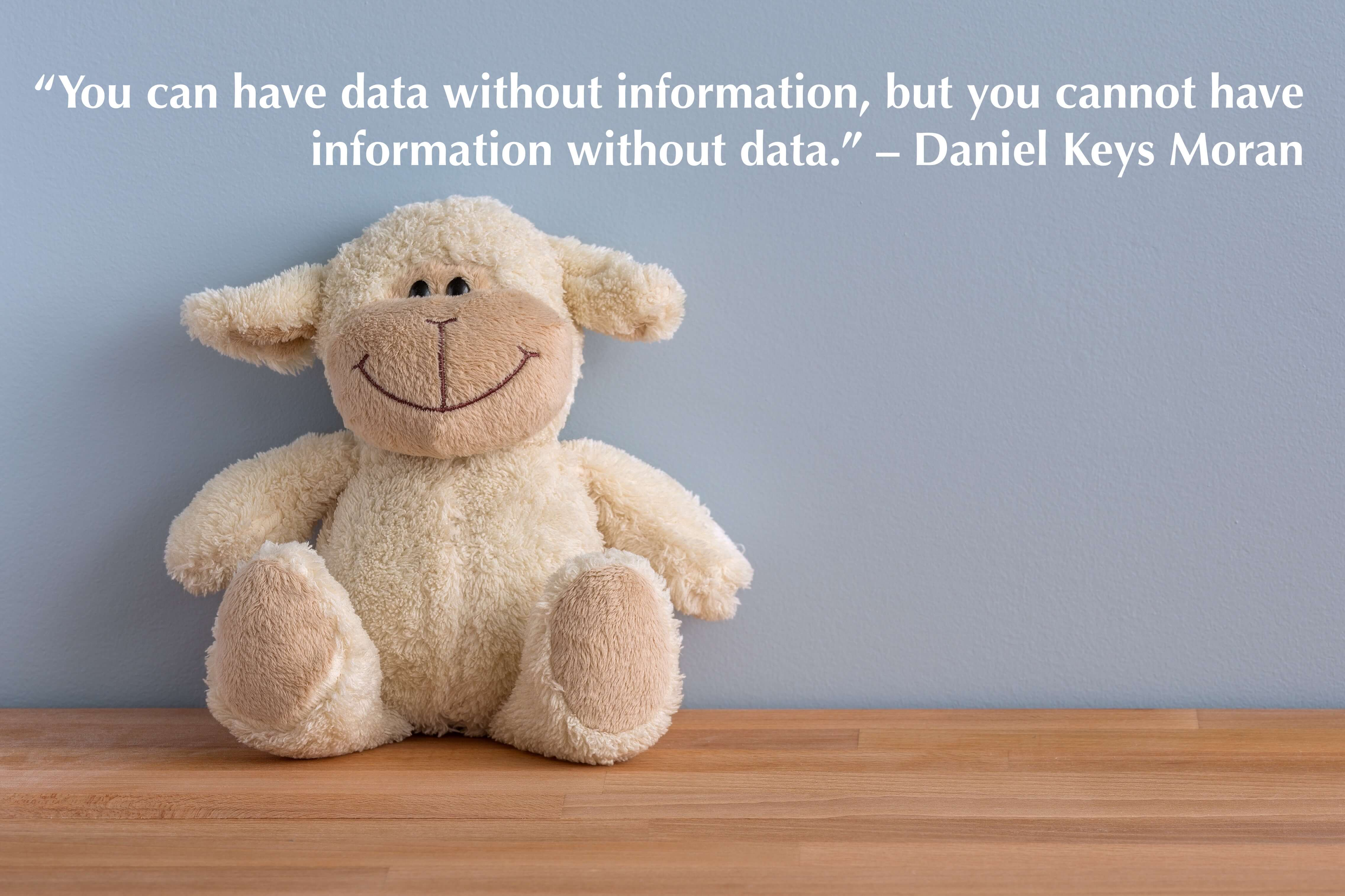 """You can have data without information, but you cannot have information without data."" – Daniel Keys Moran"